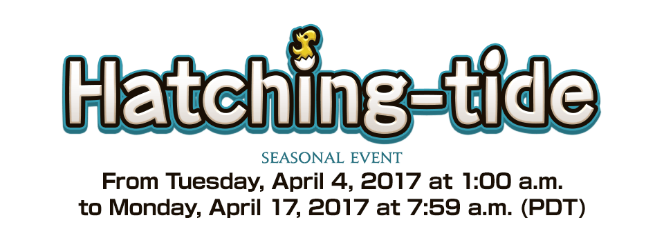 Hatching-tide 2017 Seasonal EventFrom Tuesday, April 4, 2017 at 1:00 a.m. to Monday, April 17, 2017 at 7:59 a.m. (PDT)