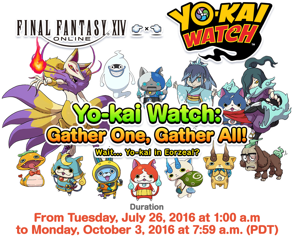 Yo-kai Watch: Gather One, Gather All! Wait... Yo-kai in Eorzea!? DurationFrom Tuesday, July 26, 2016 at 1:00 a.m. to Monday, October 3, 2016 at 7:59 a.m. (PDT)