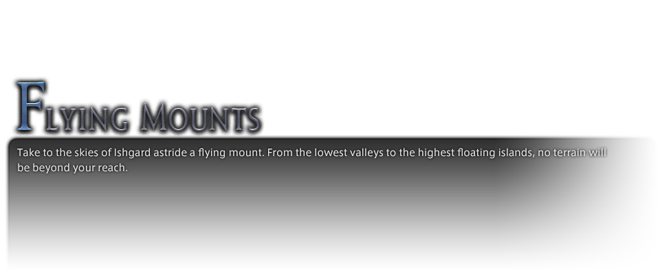 Take to the skies of Ishgard astride a flying mount. From the lowest valleys to the highest floating islands, no terrain will be beyond your reach.
