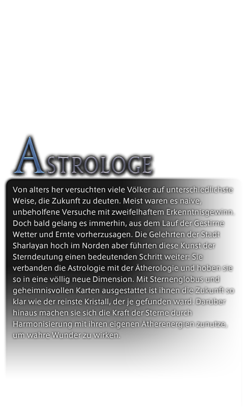 Von alters her versuchten viele Völker auf unterschiedlichste Weise, die Zukunft zu deuten. Meist waren es naive, unbeholfene Versuche mit zweifelhaftem Erkenntnisgewinn. Doch bald gelang es immerhin, aus dem Lauf der Gestirne Wetter und Ernte vorherzusagen. Die Gelehrten der Stadt Sharlayan hoch im Norden aber führten diese Kunst der Sterndeutung einen bedeutenden Schritt weiter: Sie verbanden die Astrologie mit der Ätherologie und hoben sie so in eine völlig neue Dimension. Mit Sternenglobus und geheimnisvollen Karten ausgestattet ist ihnen die Zukunft so klar wie der reinste Kristall, der je gefunden ward. Darüber hinaus machen sie sich die Kraft der Sterne durch Harmonisierung mit ihren eigenen Ätherenergien zunutze, um wahre Wunder zu wirken.