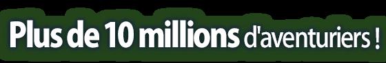 Plus de 10 millions d'aventuriers !