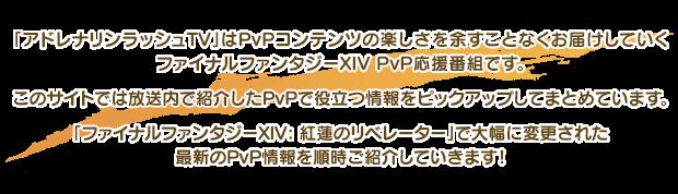 「アドレナリンラッシュTV」はPvPコンテンツの楽しさを余すことなくお届けしていくファイナルファンタジーXIV PvP応援番組です。このサイトでは放送内で紹介したPvPで役立つ情報をピックアップしてまとめています。