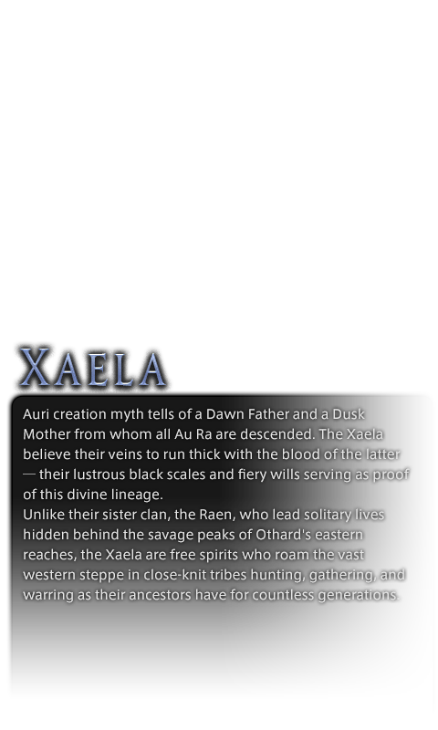 Auri creation myth tells of a Dawn Father and a Dusk Mother from whom all Au Ra are descended. The Xaela believe their veins to run thick with the blood of the latter─their lustrous black scales and fiery wills serving as proof of this divine lineage.<br />Unlike their sister clan, the Raen, who lead solitary lives hidden behind the savage peaks of Othard's eastern reaches, the Xaela are free spirits who roam the vast western steppe in close-knit tribes hunting, gathering, and warring as their ancestors have for countless generations.