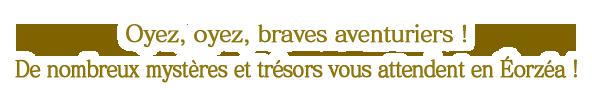 Oyez, oyez, braves aventuriers !<br />De nombreux mystères et trésors vous attendent en Éorzéa !