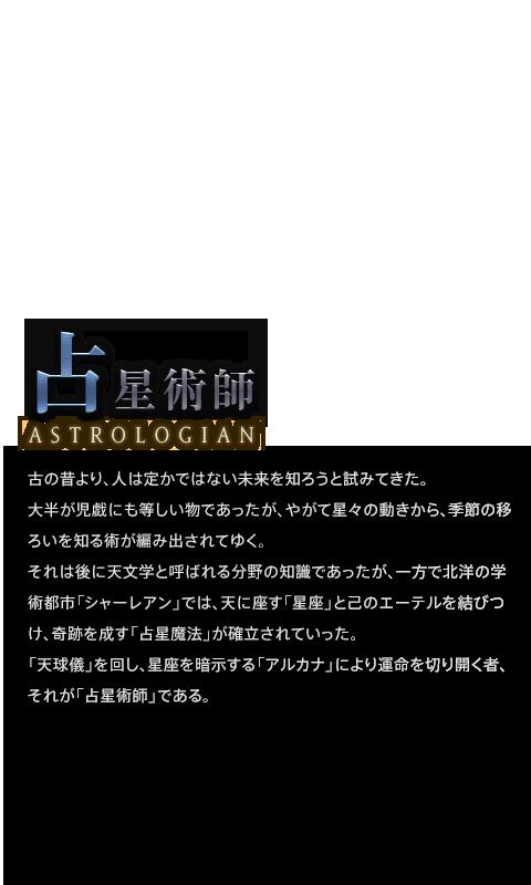古の昔より、人は定かではない未来を知ろうと試みてきた。<br />大半が児戯にも等しい物であったが、やがて星々の動きから、季節の移ろいを知る術が編み出されてゆく。<br />それは後に天文学と呼ばれる分野の知識であったが、一方で北洋の学術都市「シャーレアン」では、天に座す「星座」と己のエーテルを結びつけ、奇跡を成す「占星魔法」が確立されていった。<br />「天球儀」を回し、星座を暗示する「アルカナ」により運命を切り開く者、それが「占星術師」である。