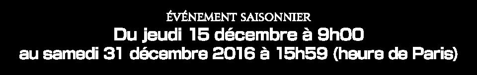 Du jeudi 15 décembre à 9h00 au samedi 31 décembre 2016 à 15h59 (heure de Paris)