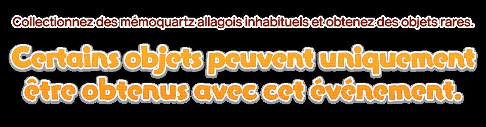 Collectionnez des mémoquartz allagois inhabituels et obtenez des objets rares. Certains objets peuvent uniquement être obtenus avec cet événement.