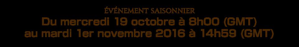 Événement saisonnierDu mercredi 19 octobre à 8h00 (GMT) au mardi 1er novembre 2016 à 14h59 (GMT)