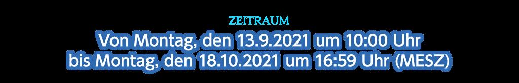 Zeitraum Von Montag, den 13.9.2021 um 10:00 Uhr bis Montag, den 18.10.2021 um 16:59 Uhr (MESZ)