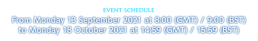 Event Schedule From Monday 13 September 2021 at 8:00 (GMT) / 9:00 (BST) to Monday 18 October 2021 at 14:59 (GMT) / 15:59 (BST)
