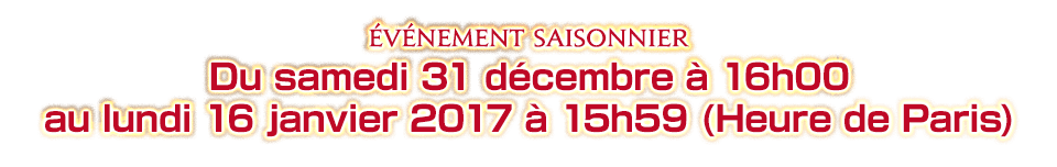 Du samedi 31 décembre à 16h00 au lundi 16 janvier 2017 à 15h59 (Heure de Paris)