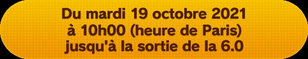 Du mardi 19 octobre 2021 à 10h00 (heure de Paris) jusqu'à la sortie de la 6.0