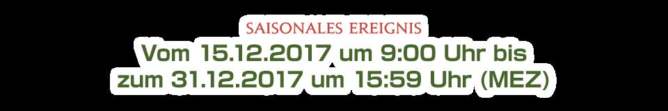 Vom 15.12.2017 um 9:00 Uhr bis<br />zum 31.12.2017 um 15:59 Uhr (MEZ)