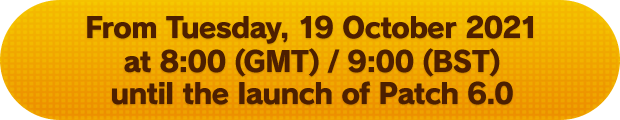 From Tuesday, 19 October 2021 at 8:00 (GMT) / 9:00 (BST) until the launch of Patch 6.0