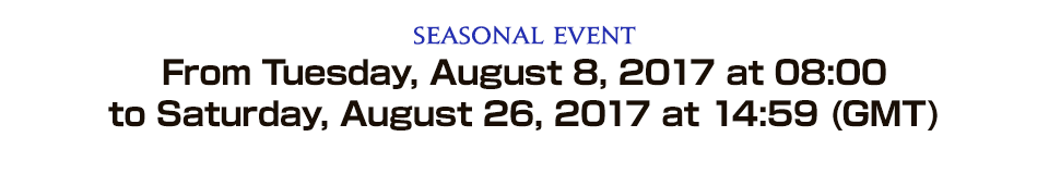 Seasonal Event From Tuesday, August 8, 2017 at 08:00 to Saturday, August 26, 2017 at 14:59 (GMT)<br />From Tuesday, August 8, 2017 at 09:00 to Saturday, August 26, 2017 at 15:59 (BST)