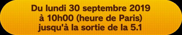 Du lundi 30 septembre 2019 à 10h00 (heure de Paris) jusqu'à la sortie de la 5.1