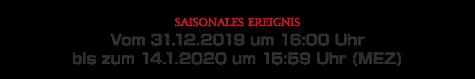 Vom 31.12.2019 um 16:00 Uhr bis zum 14.1.2020 um 15:59 Uhr (MEZ)