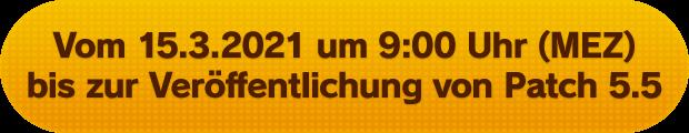 Vom 15.3.2021 um 9:00 Uhr (MEZ) bis zur Veröffentlichung von Patch 5.5