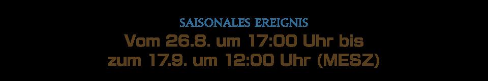 Vom 26.8. um 17:00 Uhr bis<br />zum 17.9. um 12:00 Uhr (MESZ)