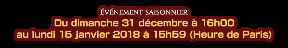 Du dimanche 31 décembre à 16h00 au lundi 15 janvier 2018 à 15h59 (Heure de Paris)