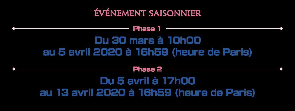 Phase 1 Du 30 mars à 10h00 au 5 avril 2020 à 16h59 (heure de Paris) Phase 2 Du 5 avril à 17h00 au 13 avril 2020 à 16h59 (heure de Paris)