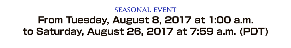 Seasonal Event From Tuesday, August 8, 2017 at 1:00 a.m. to Saturday, August 26, 2017 at 7:59 a.m. (PDT)