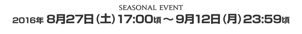 SEASONAL EVENT2016年8月27日(土) 17:00頃 ~ 2016年9月12日(月) 23:59頃