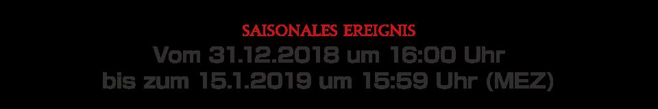 Vom 31.12.2018 um 16:00 Uhr bis zum 15.1.2019 um 15:59 Uhr (MEZ)