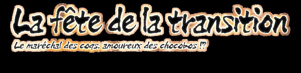La fête de la transition Le maréchal des coqs, amoureux des chocobos !?