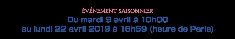Du mardi 9 avril à 10h00 au lundi 22 avril 2019 à 16h59 (heure de Paris)
