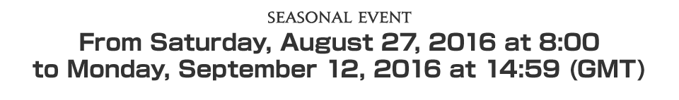 Seasonal EventFrom Saturday, August 27, 2016 at 8:00 to Monday, September 12, 2016 at 14:59 (GMT)
