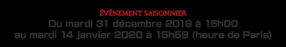 Du mardi 31 décembre 2019 à 16h00 au mardi 14 janvier 2020 à 15h59 (heure de Paris)