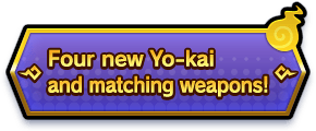 Four new Yo-kai and matching weapons!