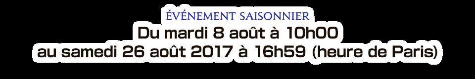 Événement saisonnier Du mardi 8 août à 10h00 au samedi 26 août 2017 à 16h59 (heure de Paris)