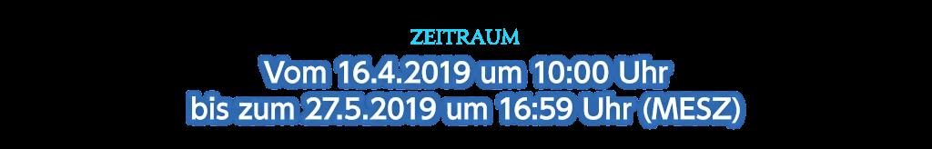 Zeitraum Vom 16.4.2019 um 10:00 Uhr bis zum 27.5.2019 um 16:59 Uhr (MESZ)