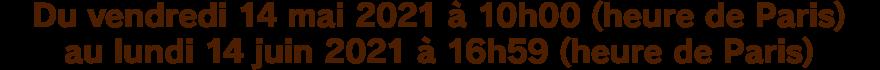 Du vendredi 14 mai 2021 à 10h00 (heure de Paris) au lundi 14 juin 2021 à 16h59 (heure de Paris)