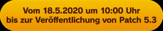Vom 18.5.2020 um 10:00 Uhr bis zur Veröffentlichung von Patch 5.3