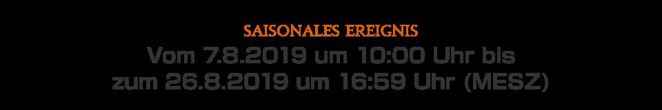 Vom 7.8.2019 um 10:00 Uhr bis zum 26.8.2019 um 16:59 Uhr (MESZ)
