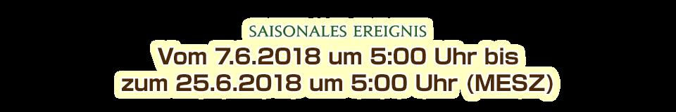 Vom 7.6.2018 um 5:00 Uhr bis<br />zum 25.6.2018 um 5:00 Uhr (MESZ)