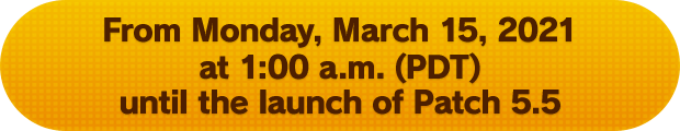 From Monday, March 15, 2021 at 1:00 a.m. (PDT) until the launch of Patch 5.5