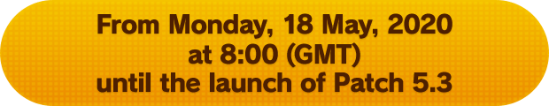 From Monday, 18 May, 2020 at 8:00 (GMT) until the launch of Patch 5.3