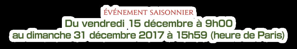 Du vendredi 15 décembre à 9h00 au dimanche 31 décembre 2017 à 15h59 (heure de Paris)