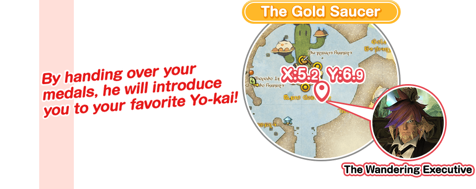 The Gold Saucer By handing over your medals, Eorzea's special guest will introduce you to your favorite Yo-kai!