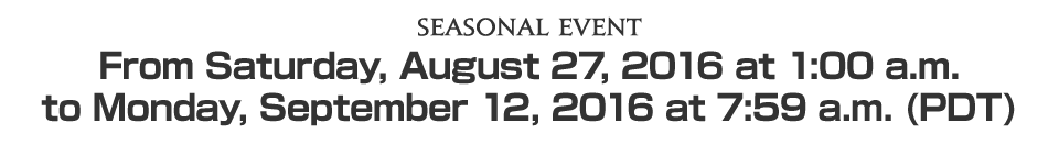 Seasonal EventFrom Saturday, August 27, 2016 at 1:00 a.m. to Monday, September 12, 2016 at 7:59 a.m. (PDT)