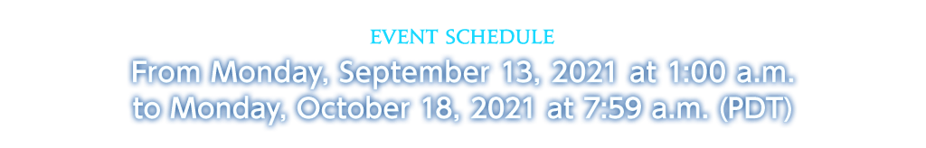 Event Schedule From Monday, September 13, 2021 at 1:00 a.m. to Monday, October 18, 2021 at 7:59 a.m. (PDT)