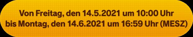 Von Freitag, den 14.5.2021 um 10:00 Uhr bis Montag, den 14.6.2021 um 16:59 Uhr (MESZ)