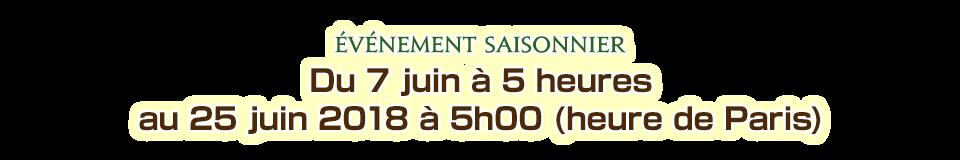 Du 7 juin à 5 heures au 25 juin 2018 à 5h00 (heure de Paris)