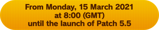From Monday, 15 March 2021 at 8:00 (GMT) until the launch of Patch 5.5
