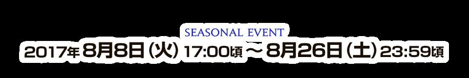 SEASONAL EVENT 2017年8月8日(火) 17:00頃 ~ 2017年8月26日(土) 23:59頃