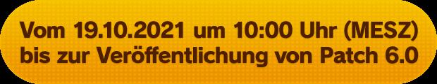Vom 19.10.2021 um 10:00 Uhr (MESZ) bis zur Veröffentlichung von Patch 6.0